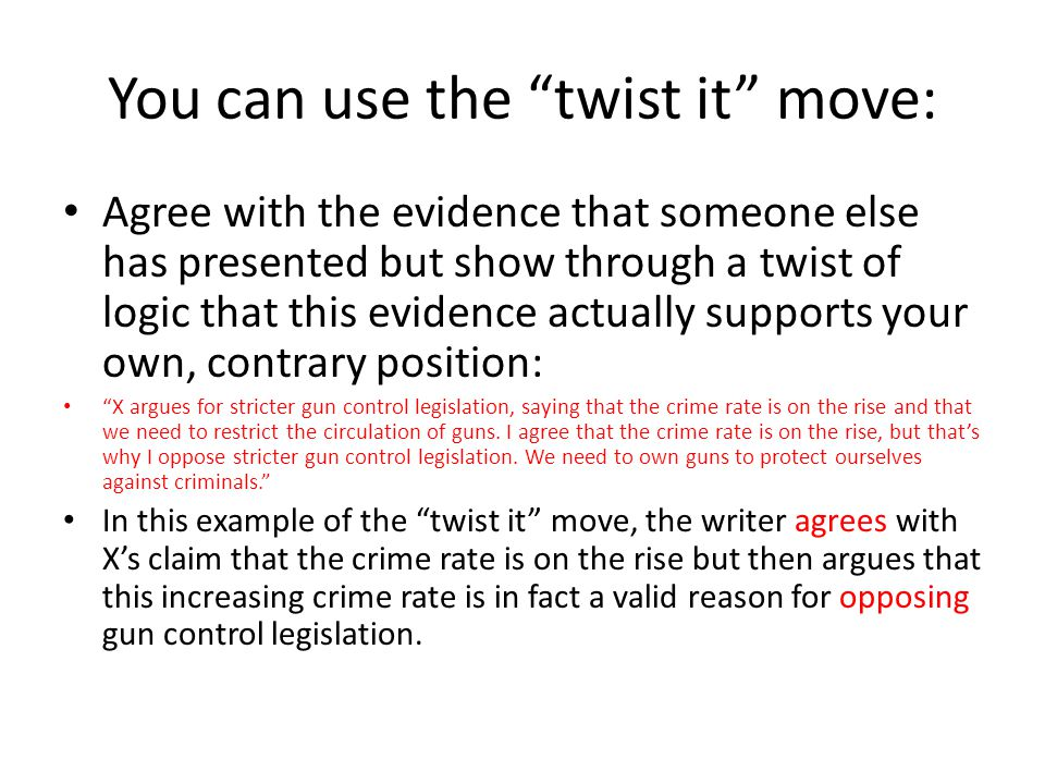 "You can use the ""twist it"" move: Agree with the evidence that someone else has presented but show through a twist of logic that this evidence actually"