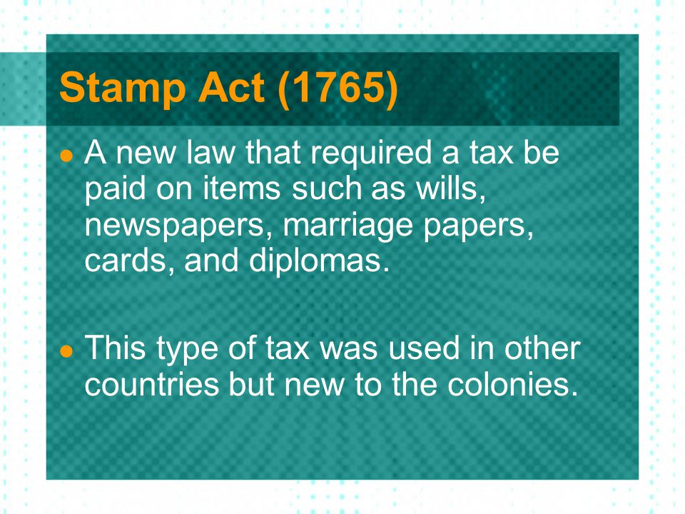 Stamp Act (1765) A new law that required a tax be paid on items such as wills, newspapers, marriage papers, cards, and diplomas. This type of tax was