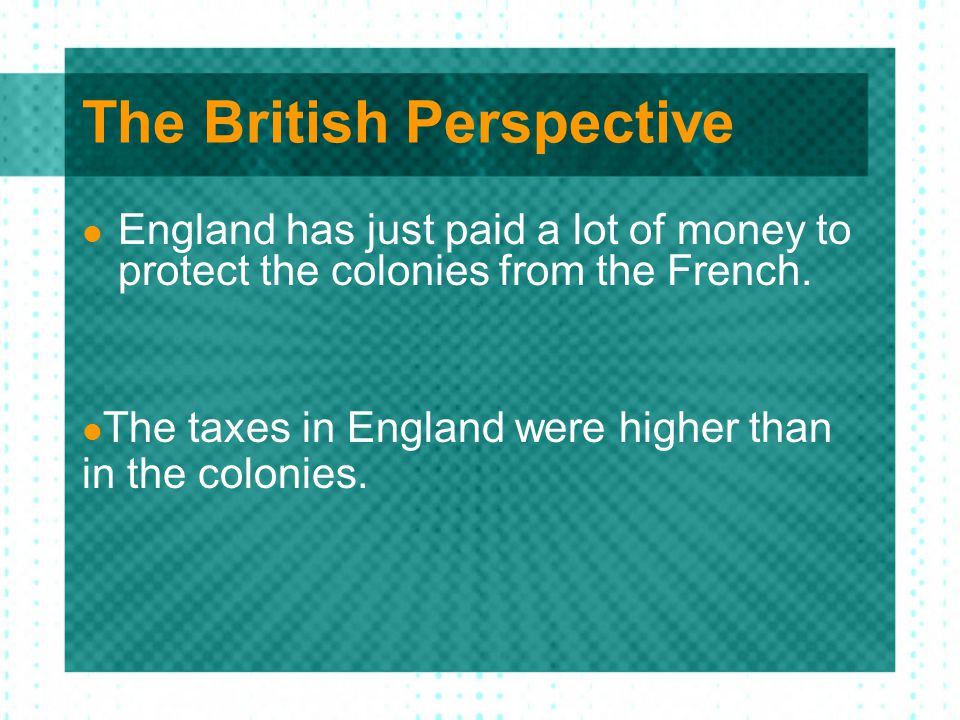 The British Perspective England has just paid a lot of money to protect the colonies from the French. The taxes in England were higher than in the col