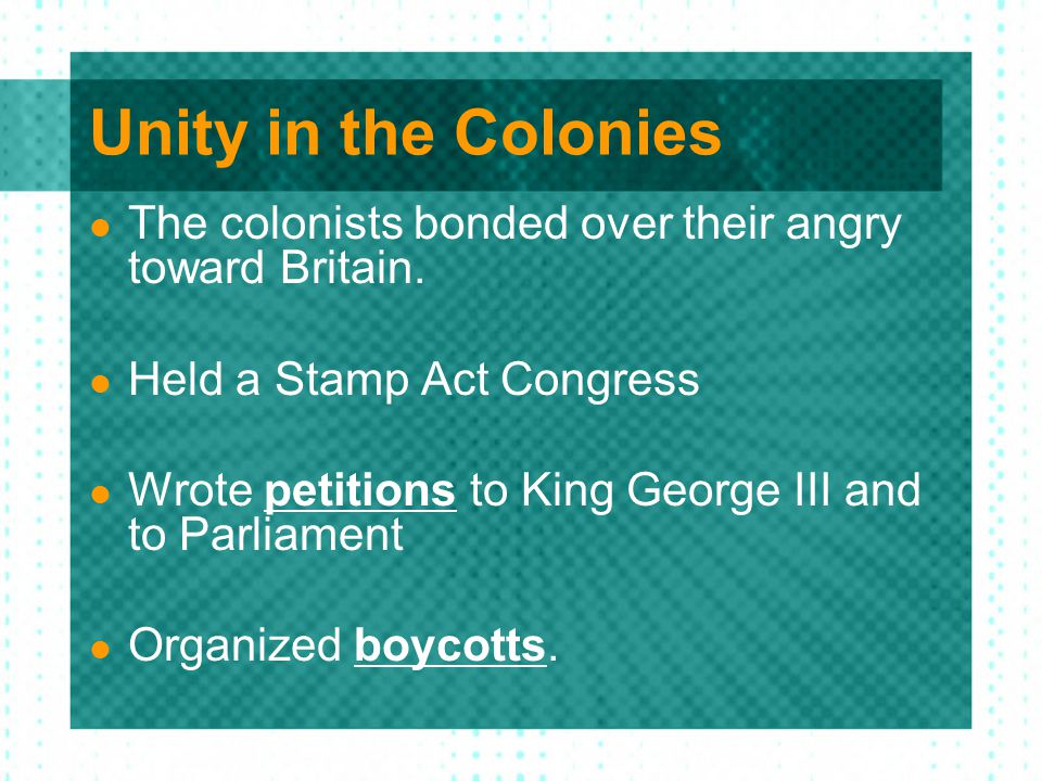 Unity in the Colonies The colonists bonded over their angry toward Britain. Held a Stamp Act Congress Wrote petitions to King George III and to Parlia