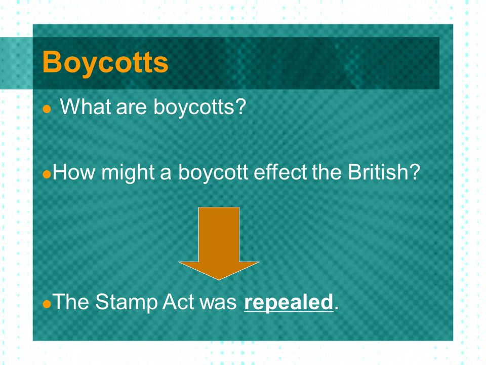 Boycotts What are boycotts? How might a boycott effect the British? The Stamp Act was repealed.