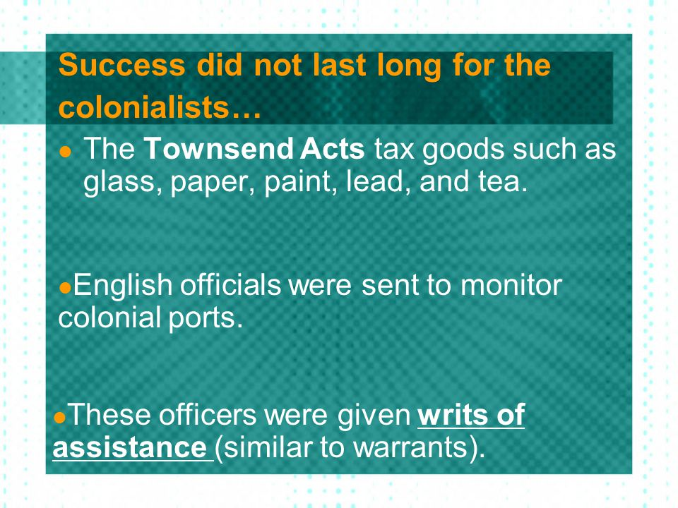 Success did not last long for the colonialists… The Townsend Acts tax goods such as glass, paper, paint, lead, and tea. English officials were sent to