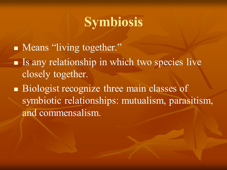 """Symbiosis Means """"living together."""" Is any relationship in which two species live closely together. Biologist recognize three main classes of symbiotic"""