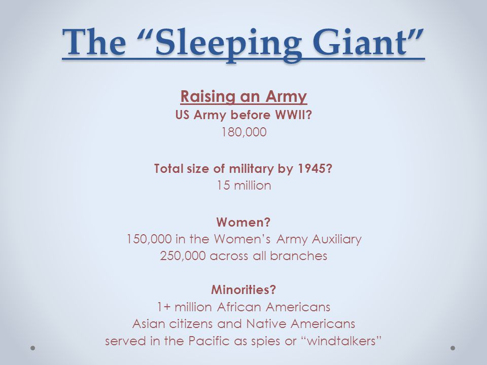 """The """"Sleeping Giant"""" Raising an Army US Army before WWII? 180,000 Total size of military by 1945? 15 million Women? 150,000 in the Women's Army Auxili"""