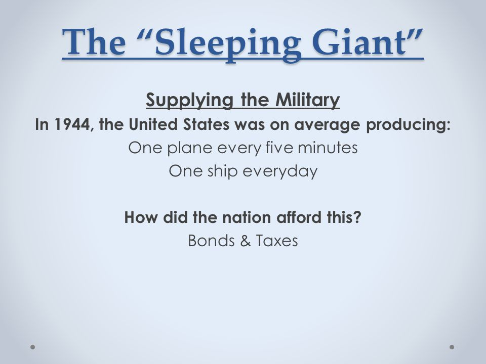 The Sleeping Giant Supplying the Military In 1944, the United States was on average producing: One plane every five minutes One ship everyday How did the nation afford this.