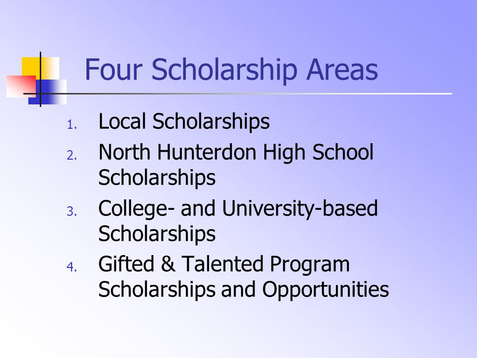 Four Scholarship Areas 1. Local Scholarships 2. North Hunterdon High School Scholarships 3. College- and University-based Scholarships 4. Gifted & Tal