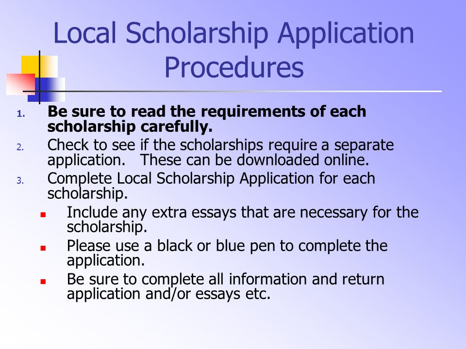 Local Scholarship Application Procedures 1. Be sure to read the requirements of each scholarship carefully. 2. Check to see if the scholarships requir