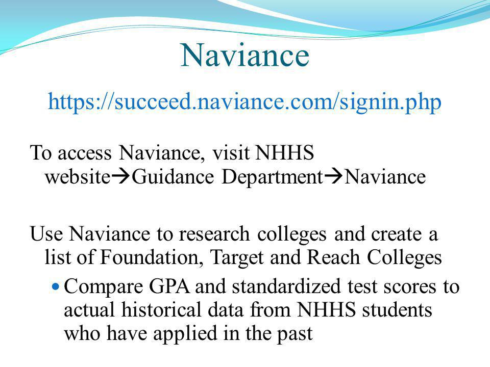 Naviance https://succeed.naviance.com/signin.php To access Naviance, visit NHHS website  Guidance Department  Naviance Use Naviance to research colleges and create a list of Foundation, Target and Reach Colleges Compare GPA and standardized test scores to actual historical data from NHHS students who have applied in the past