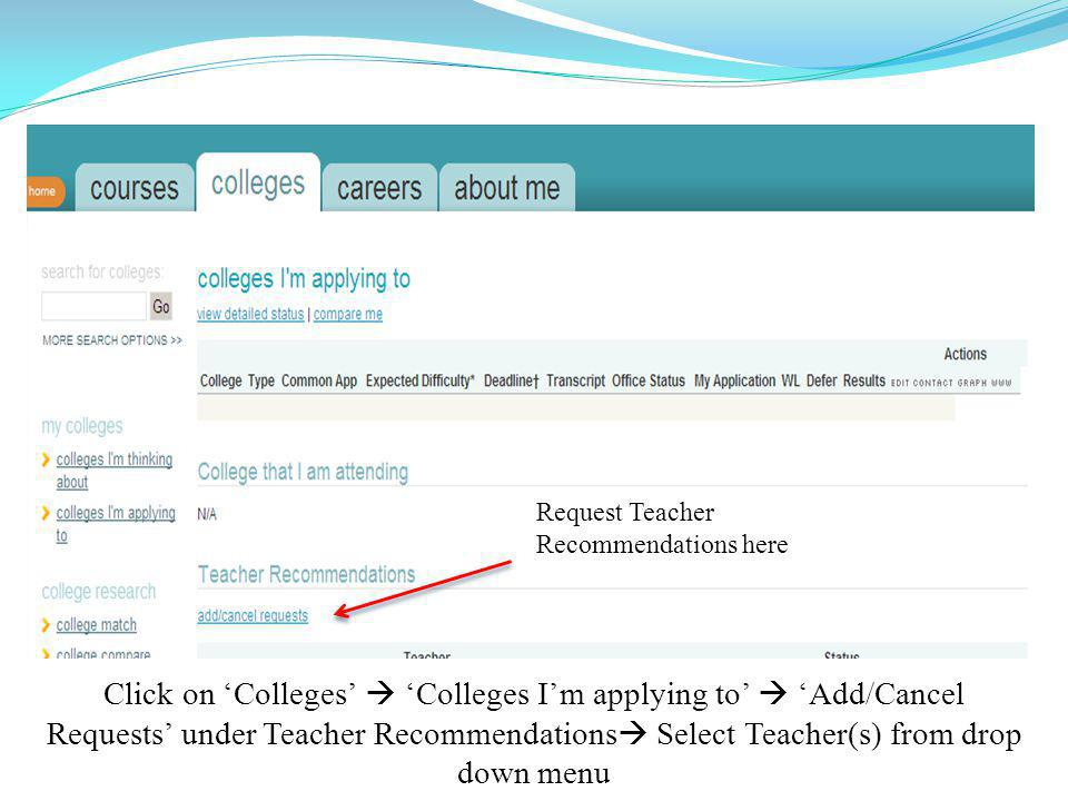 Request Teacher Recommendations here Click on 'Colleges'  'Colleges I'm applying to'  'Add/Cancel Requests' under Teacher Recommendations  Select Teacher(s) from drop down menu
