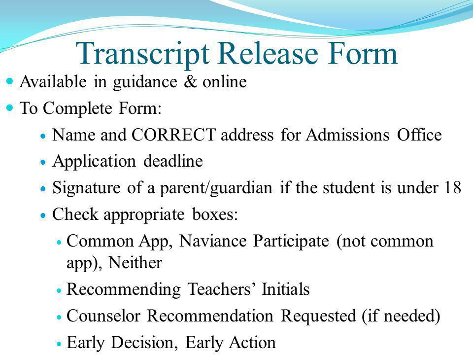 Transcript Release Form Available in guidance & online To Complete Form: Name and CORRECT address for Admissions Office Application deadline Signature of a parent/guardian if the student is under 18 Check appropriate boxes: Common App, Naviance Participate (not common app), Neither Recommending Teachers' Initials Counselor Recommendation Requested (if needed) Early Decision, Early Action