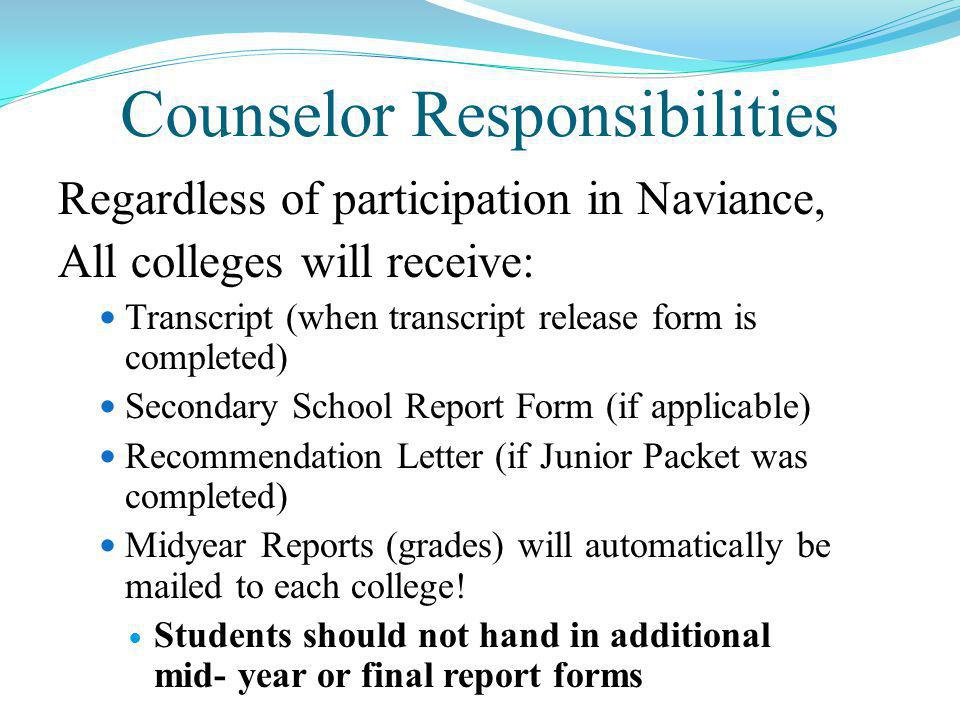 Counselor Responsibilities Regardless of participation in Naviance, All colleges will receive: Transcript (when transcript release form is completed) Secondary School Report Form (if applicable) Recommendation Letter (if Junior Packet was completed) Midyear Reports (grades) will automatically be mailed to each college.