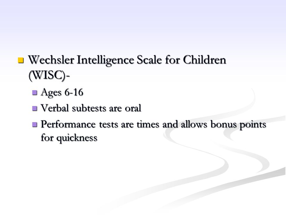 WISC Within the Verbal Scale are the following subtests and what they measure: Within the Verbal Scale are the following subtests and what they measure: Information (measures a child s range of factual information) Information (measures a child s range of factual information) Similarities (measures a child s ability to categorize) Similarities (measures a child s ability to categorize) Arithmetic (measures the ability to solve computational math problems) Arithmetic (measures the ability to solve computational math problems) Vocabulary (measures the ability to define words) Vocabulary (measures the ability to define words) Comprehension (measures the ability to answer common sense questions) Comprehension (measures the ability to answer common sense questions) Digit Span (short-term auditory memory) Digit Span (short-term auditory memory)