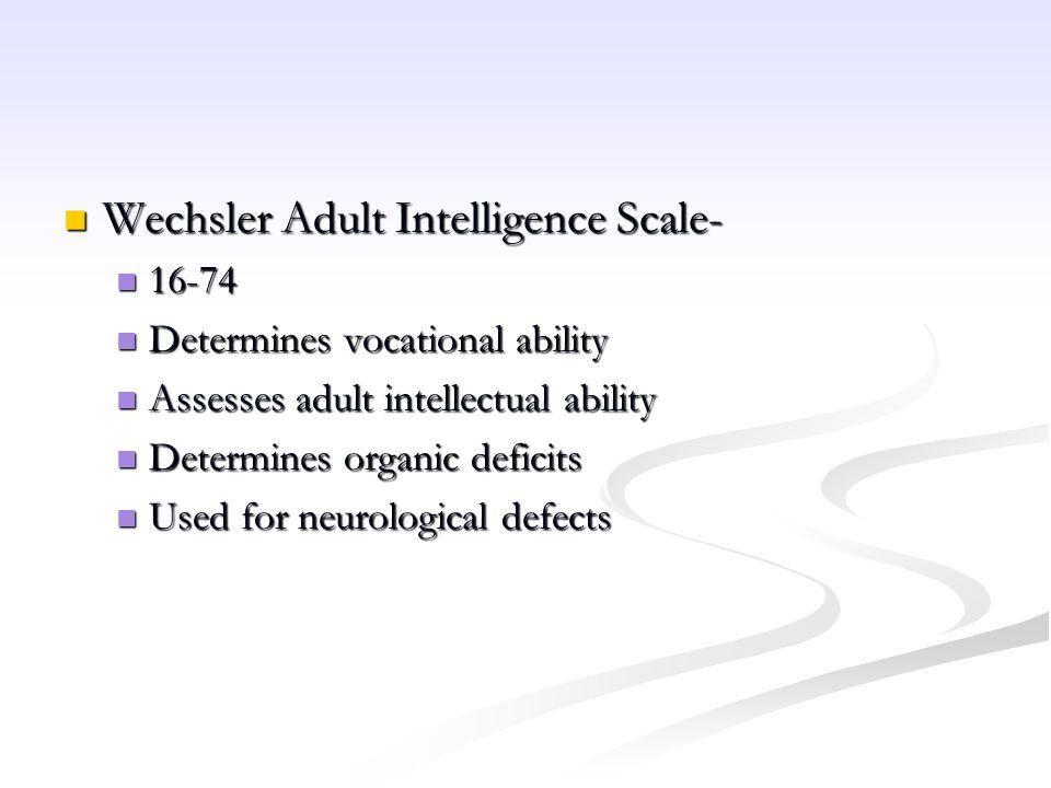 Wechsler Adult Intelligence Scale- Wechsler Adult Intelligence Scale- 16-74 16-74 Determines vocational ability Determines vocational ability Assesses