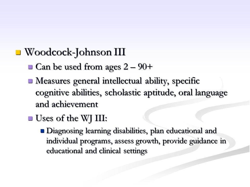 Woodcock-Johnson III Woodcock-Johnson III Can be used from ages 2 – 90+ Can be used from ages 2 – 90+ Measures general intellectual ability, specific