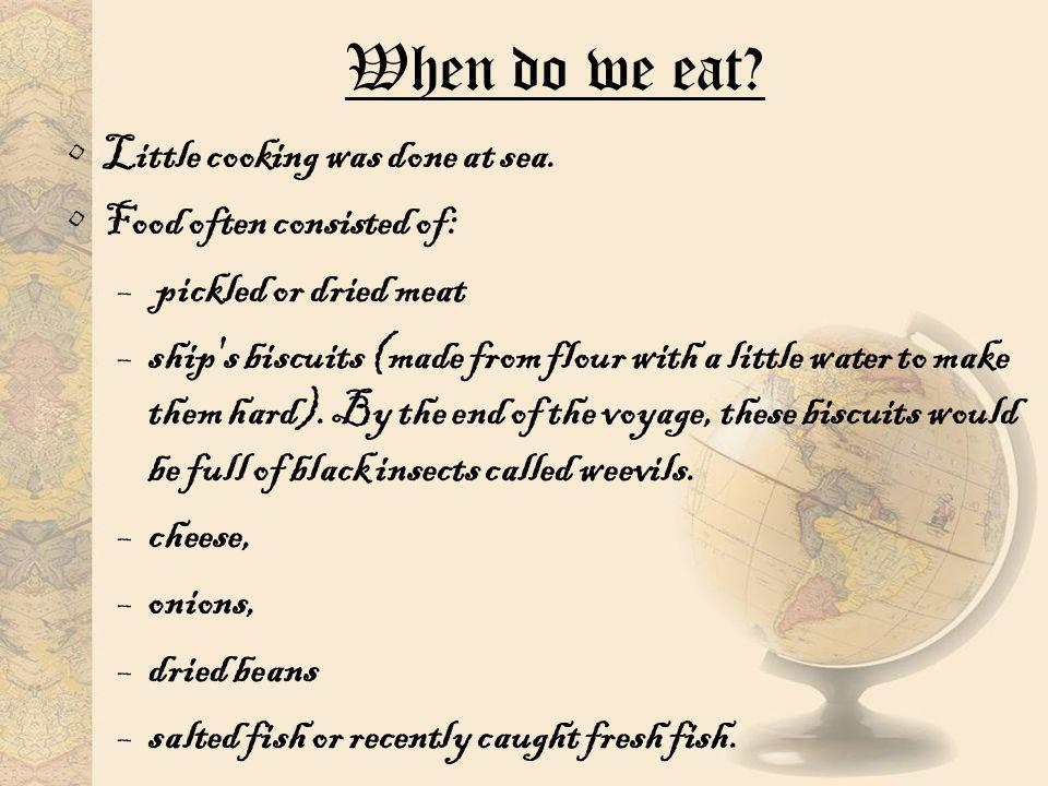 When do we eat? Little cooking was done at sea. Food often consisted of: – pickled or dried meat –ship's biscuits (made from flour with a little water