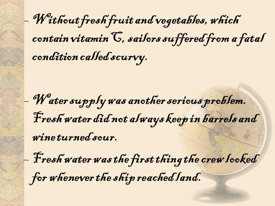 –Without fresh fruit and vegetables, which contain vitamin C, sailors suffered from a fatal condition called scurvy. –Water supply was another serious
