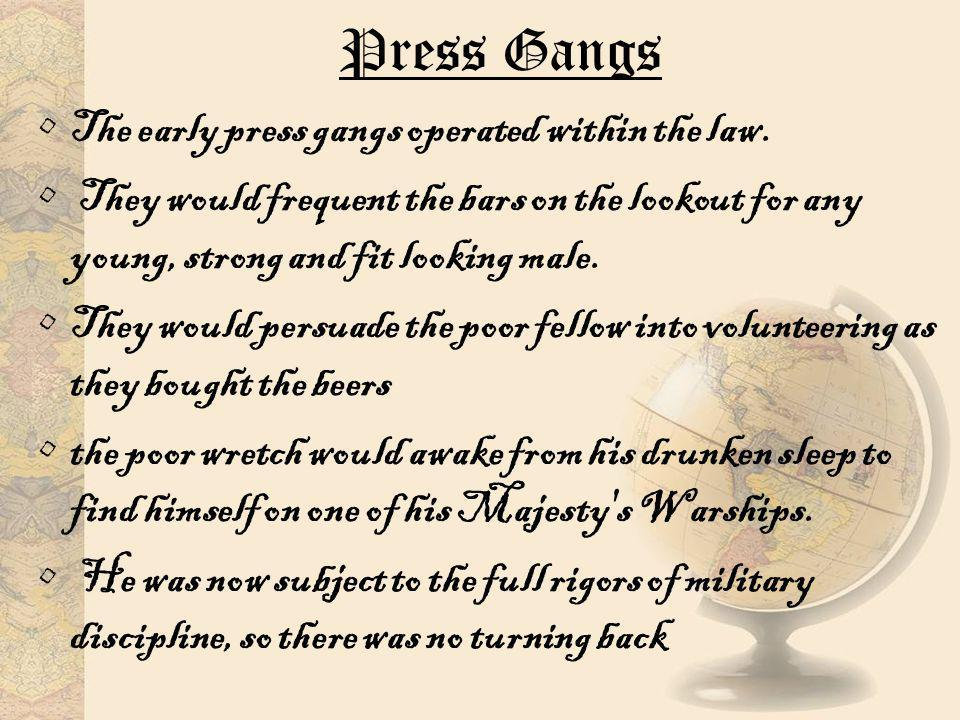 Press Gangs The early press gangs operated within the law. They would frequent the bars on the lookout for any young, strong and fit looking male. The