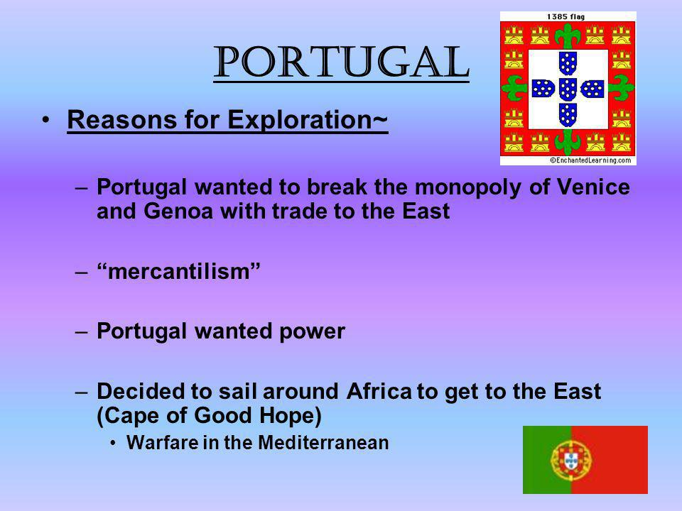 """Portugal Reasons for Exploration~ –Portugal wanted to break the monopoly of Venice and Genoa with trade to the East –""""mercantilism"""" –Portugal wanted p"""
