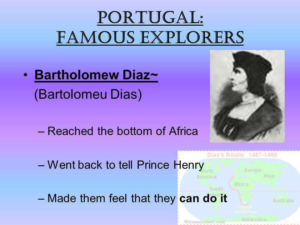 Portugal: Famous explorers Bartholomew Diaz~ (Bartolomeu Dias) –Reached the bottom of Africa –Went back to tell Prince Henry –Made them feel that they