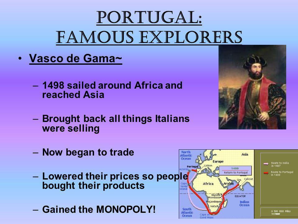 Portugal: Famous explorers Vasco de Gama~ –1498 sailed around Africa and reached Asia –Brought back all things Italians were selling –Now began to tra