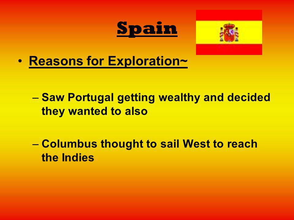 Spain Reasons for Exploration~ –Saw Portugal getting wealthy and decided they wanted to also –Columbus thought to sail West to reach the Indies