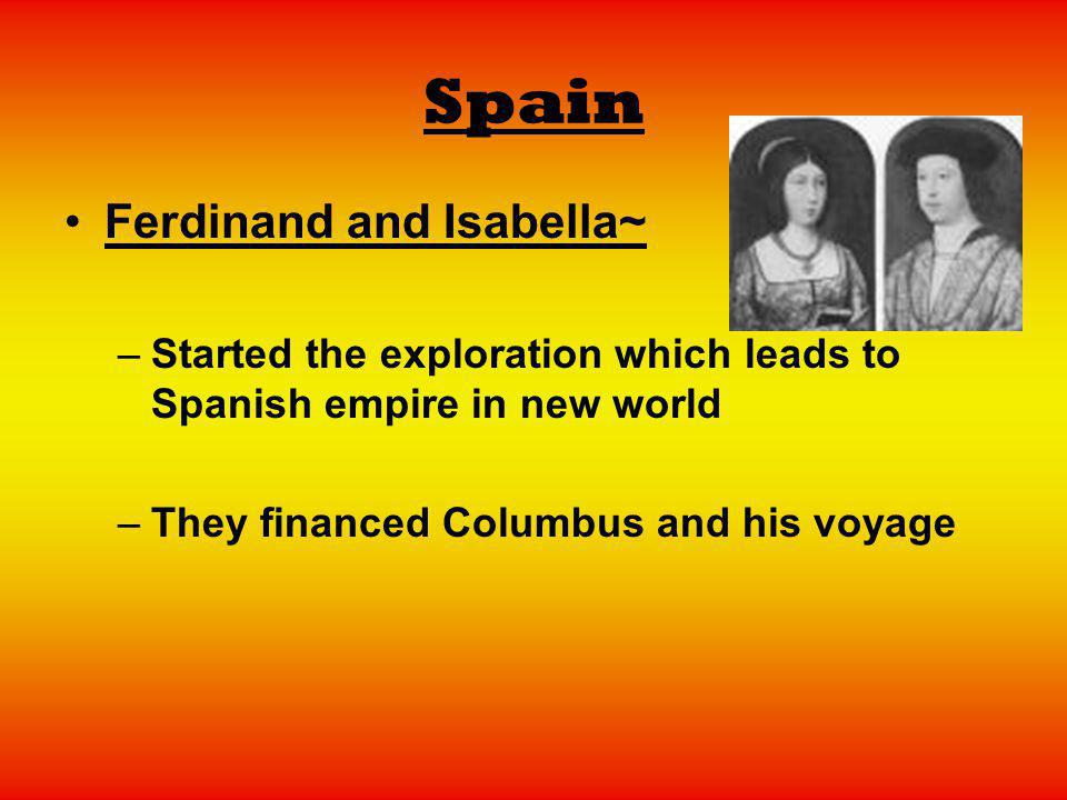 Spain Ferdinand and Isabella~ –Started the exploration which leads to Spanish empire in new world –They financed Columbus and his voyage