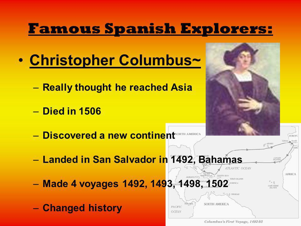 Famous Spanish Explorers: Christopher Columbus~ –Really thought he reached Asia –Died in 1506 –Discovered a new continent –Landed in San Salvador in 1
