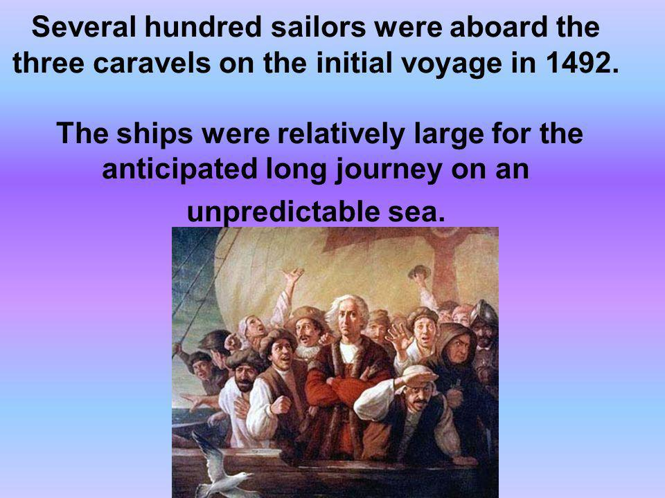 Several hundred sailors were aboard the three caravels on the initial voyage in 1492. The ships were relatively large for the anticipated long journey