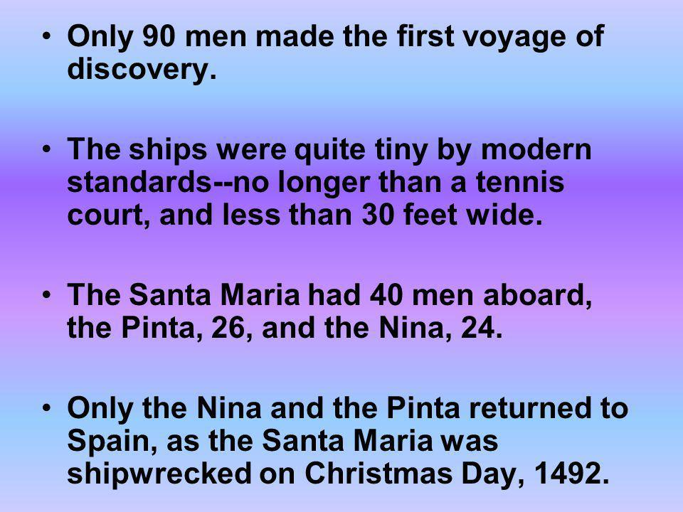 Only 90 men made the first voyage of discovery. The ships were quite tiny by modern standards--no longer than a tennis court, and less than 30 feet wi