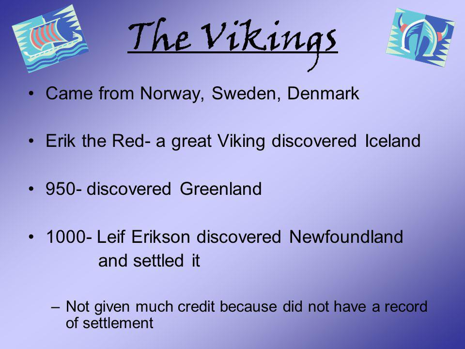The Vikings Came from Norway, Sweden, Denmark Erik the Red- a great Viking discovered Iceland 950- discovered Greenland 1000- Leif Erikson discovered
