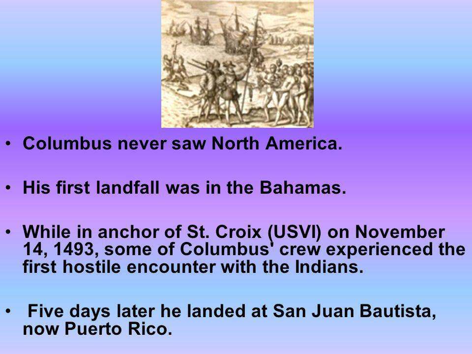 Columbus never saw North America. His first landfall was in the Bahamas. While in anchor of St. Croix (USVI) on November 14, 1493, some of Columbus' c