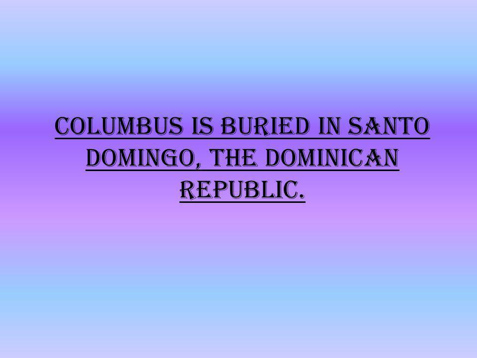Columbus is buried in Santo Domingo, the Dominican Republic.