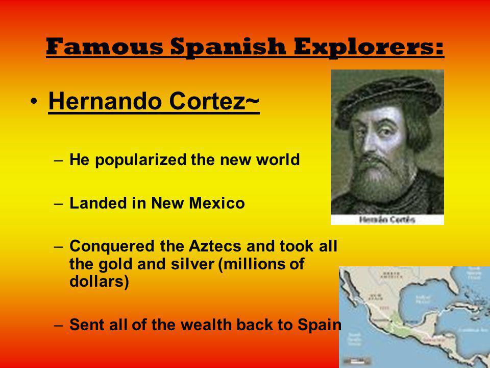 Famous Spanish Explorers: Hernando Cortez~ –He popularized the new world –Landed in New Mexico –Conquered the Aztecs and took all the gold and silver