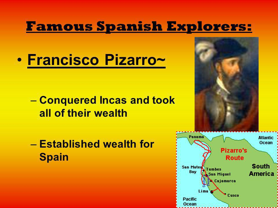 Famous Spanish Explorers: Francisco Pizarro~ –Conquered Incas and took all of their wealth –Established wealth for Spain