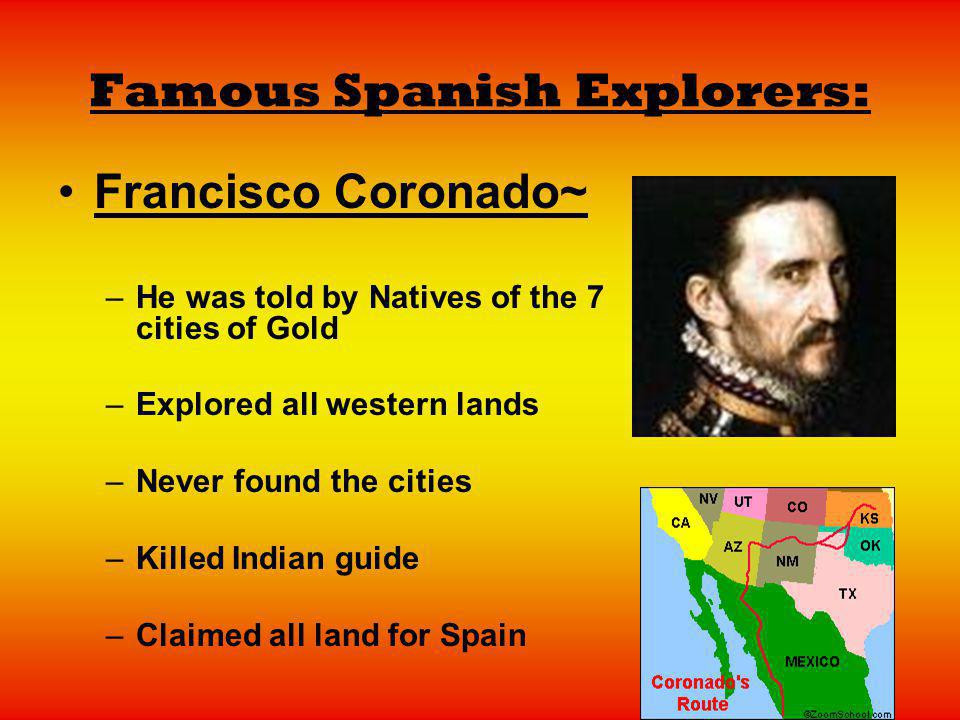 Famous Spanish Explorers: Francisco Coronado~ –He was told by Natives of the 7 cities of Gold –Explored all western lands –Never found the cities –Kil