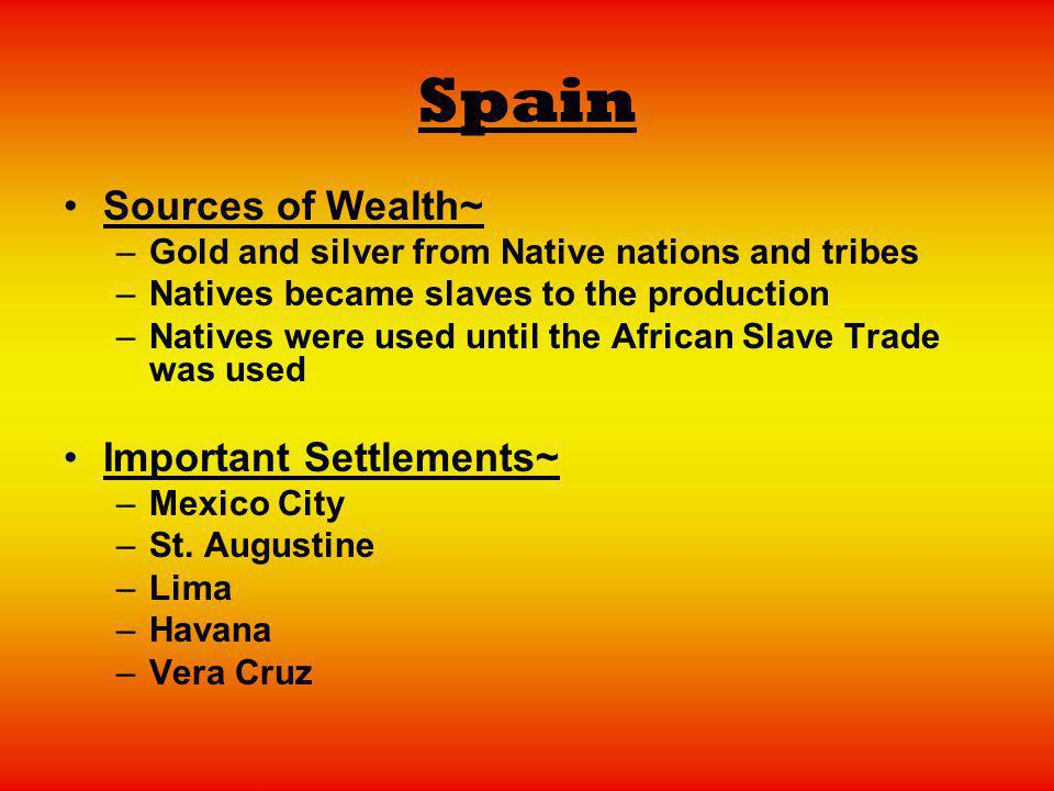 Spain Sources of Wealth~ –G–Gold and silver from Native nations and tribes –N–Natives became slaves to the production –N–Natives were used until the A