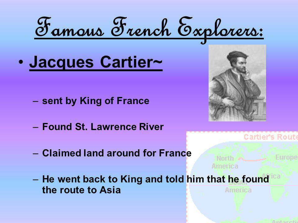 Famous French Explorers: Jacques Cartier~ –sent by King of France –Found St. Lawrence River –Claimed land around for France –He went back to King and