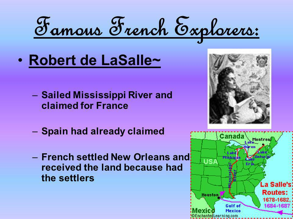 Famous French Explorers: Robert de LaSalle~ –Sailed Mississippi River and claimed for France –Spain had already claimed –French settled New Orleans an