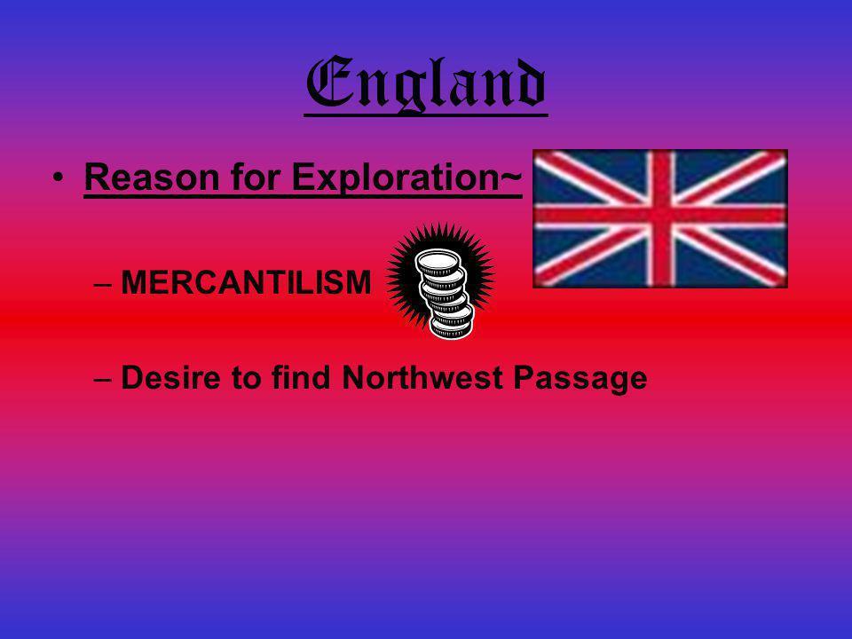 England Reason for Exploration~ –MERCANTILISM –Desire to find Northwest Passage