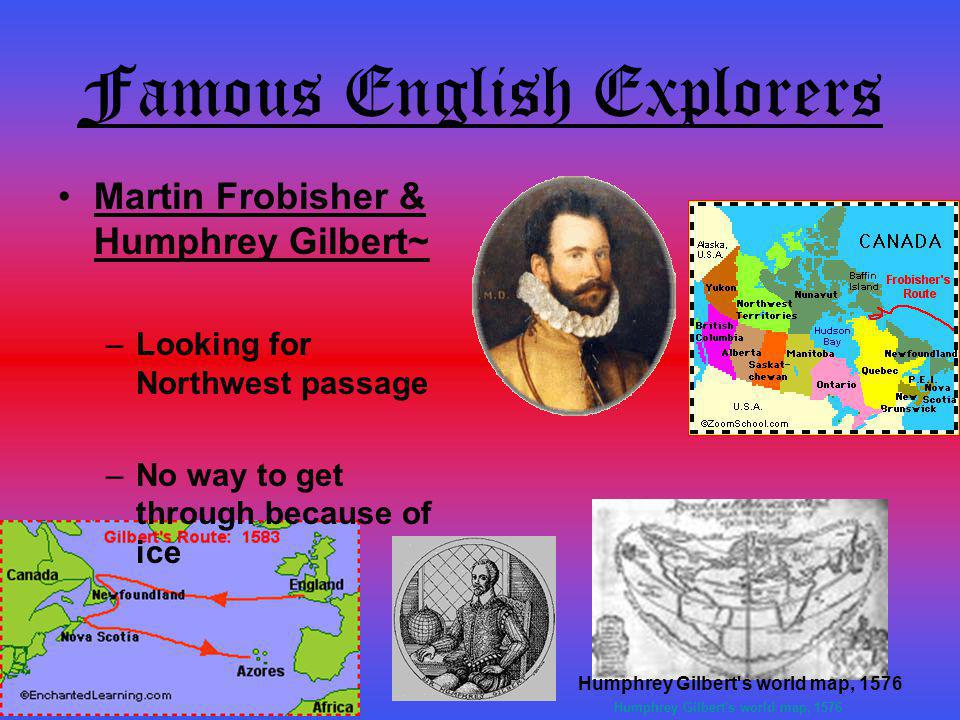 Famous English Explorers Martin Frobisher & Humphrey Gilbert~ –L–Looking for Northwest passage –N–No way to get through because of iceHumphrey Gilbert