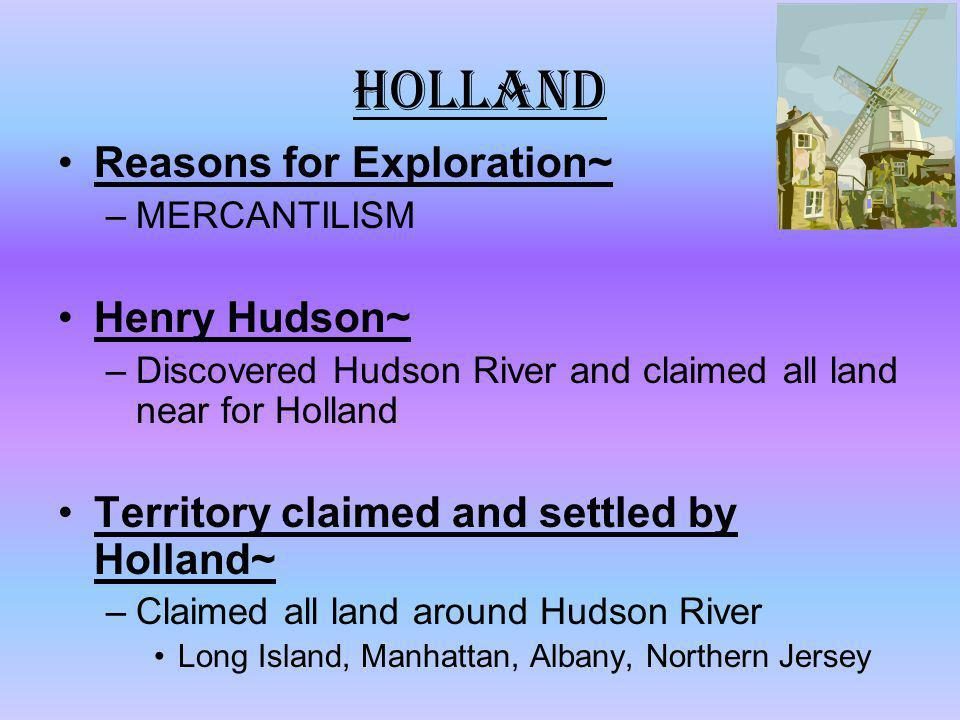 Holland Reasons for Exploration~ –MERCANTILISM Henry Hudson~ –Discovered Hudson River and claimed all land near for Holland Territory claimed and sett