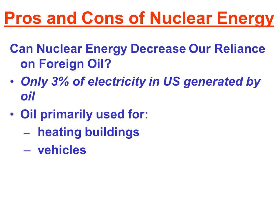 Pros and Cons of Nuclear Energy Can Nuclear Energy Decrease Our Reliance on Foreign Oil? Only 3% of electricity in US generated by oil Oil primarily u