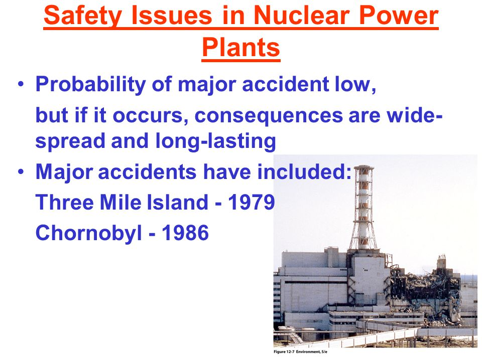 Safety Issues in Nuclear Power Plants Probability of major accident low, but if it occurs, consequences are wide- spread and long-lasting Major accidents have included: Three Mile Island - 1979 Chornobyl - 1986