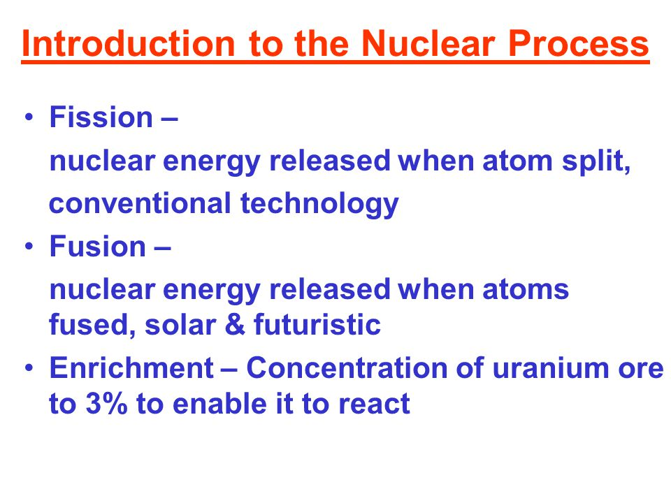 Introduction to the Nuclear Process Fission – nuclear energy released when atom split, conventional technology Fusion – nuclear energy released when a