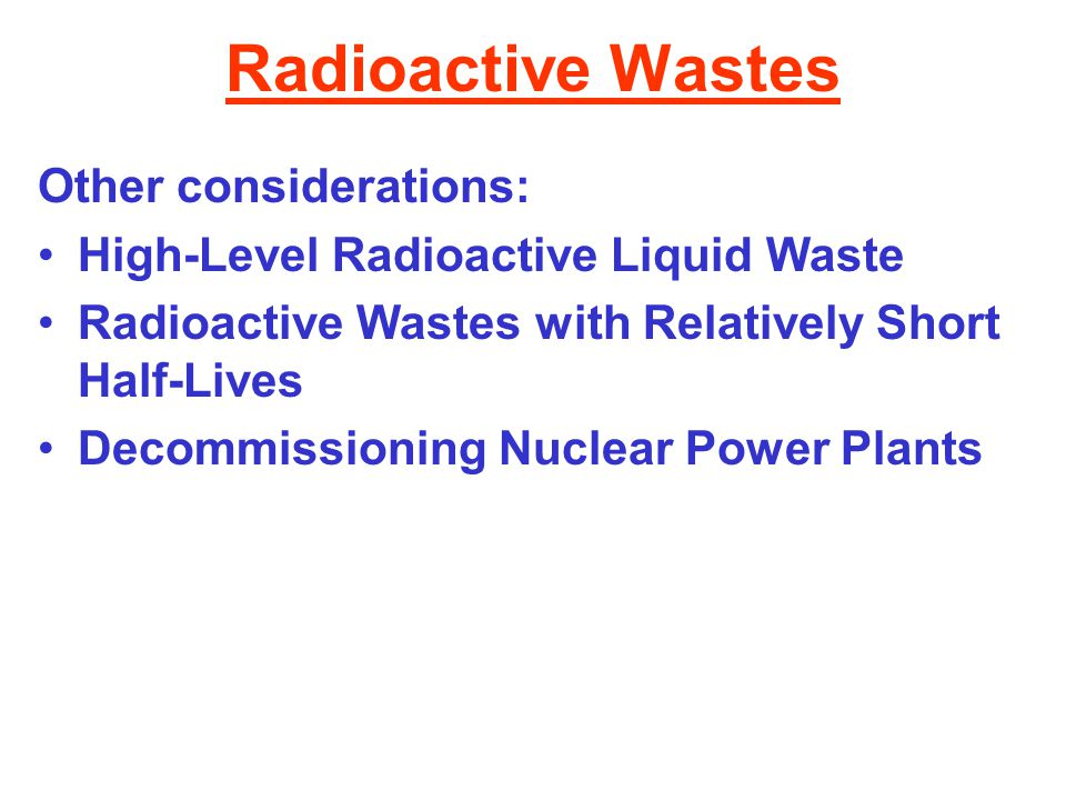 Radioactive Wastes Other considerations: High-Level Radioactive Liquid Waste Radioactive Wastes with Relatively Short Half-Lives Decommissioning Nucle