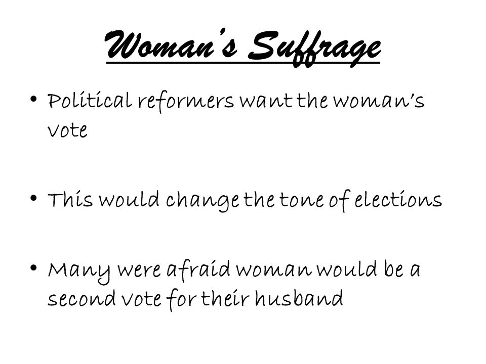 Woman's Suffrage Political reformers want the woman's vote This would change the tone of elections Many were afraid woman would be a second vote for t
