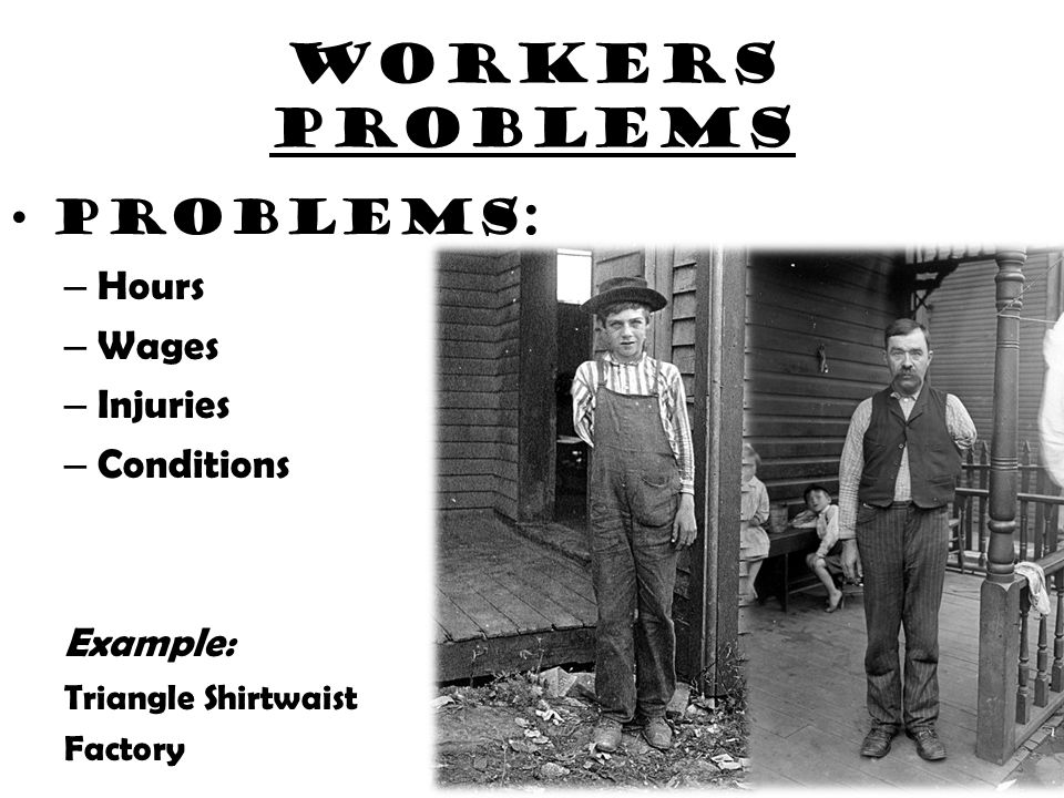 Workers problems Problems: –H–Hours –W–Wages –I–Injuries –C–Conditions Example: Triangle Shirtwaist Factory