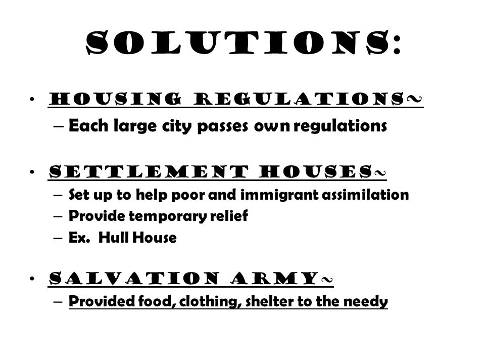 Solutions: Housing regulations ~ – Each large city passes own regulations Settlement houses~ – Set up to help poor and immigrant assimilation – Provid
