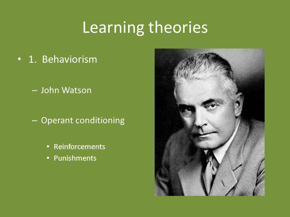Learning theories 1. Behaviorism – John Watson – Operant conditioning Reinforcements Punishments