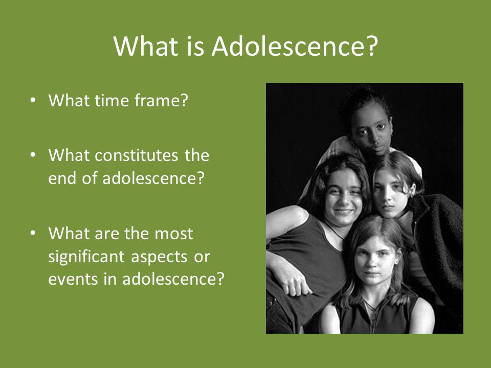 What is Adolescence.What time frame. What constitutes the end of adolescence.